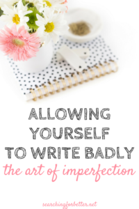 ALLOWING YOURSELF TO WRITE BADLY