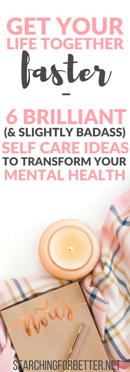 Get Your Life Together Faster – 6 Brilliant (And Slightly Badass) Self Care Ideas To Transform Your Mental Health!